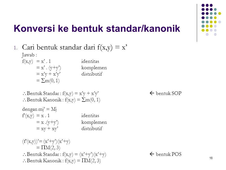 18 Konversi ke bentuk standar/kanonik 1. Cari bentuk standar dari f(x,y) = x' Jawab : f(x,y) = x'. 1identitas = x'. (y+y')komplemen = x'y + x'y'distri