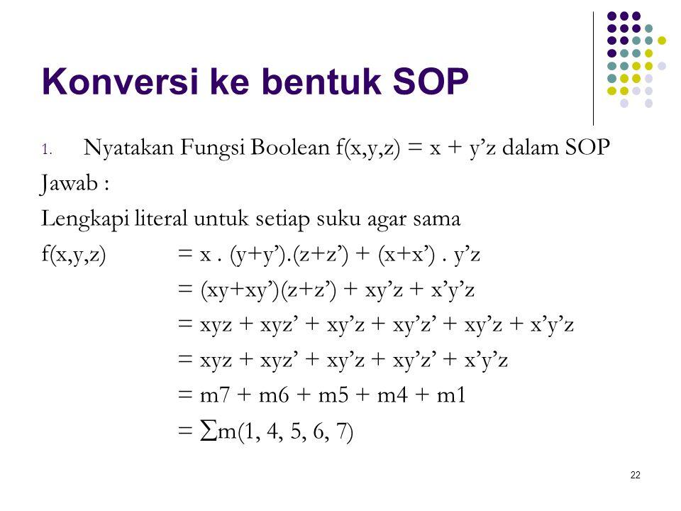 22 Konversi ke bentuk SOP 1. Nyatakan Fungsi Boolean f(x,y,z) = x + y'z dalam SOP Jawab : Lengkapi literal untuk setiap suku agar sama f(x,y,z) = x. (