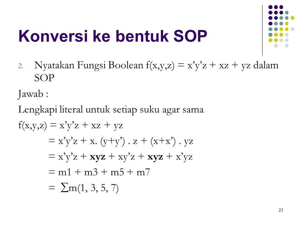 23 Konversi ke bentuk SOP 2. Nyatakan Fungsi Boolean f(x,y,z) = x'y'z + xz + yz dalam SOP Jawab : Lengkapi literal untuk setiap suku agar sama f(x,y,z
