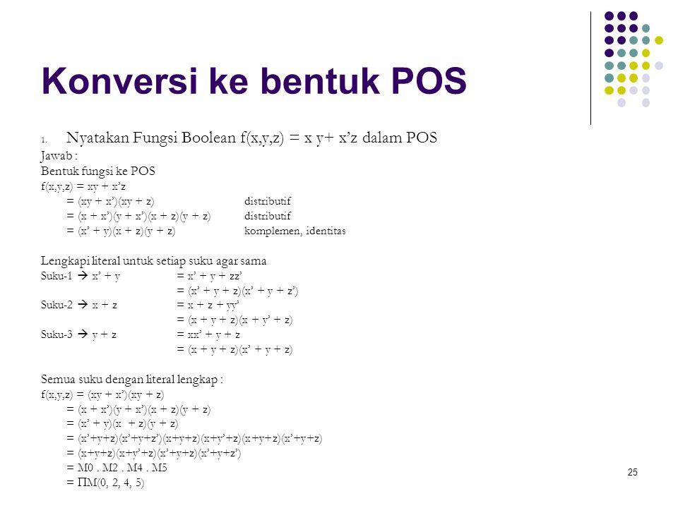 25 Konversi ke bentuk POS 1. Nyatakan Fungsi Boolean f(x,y,z) = x y+ x'z dalam POS Jawab : Bentuk fungsi ke POS f(x,y,z) = xy + x'z = (xy + x')(xy + z