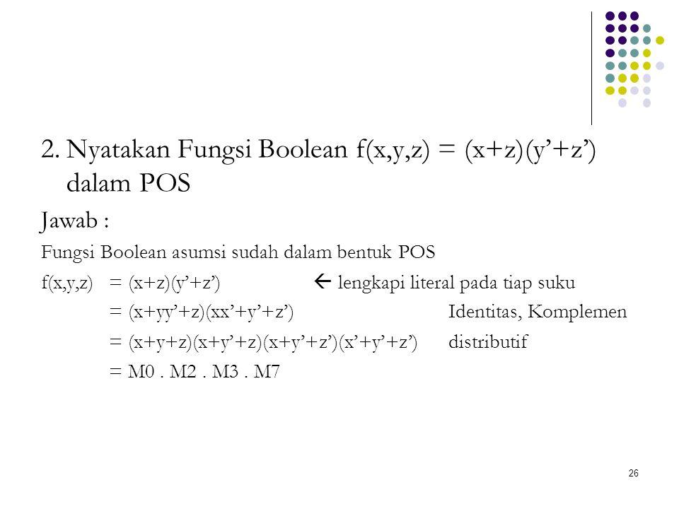 26 2.Nyatakan Fungsi Boolean f(x,y,z) = (x+z)(y'+z') dalam POS Jawab : Fungsi Boolean asumsi sudah dalam bentuk POS f(x,y,z) = (x+z)(y'+z')  lengkapi