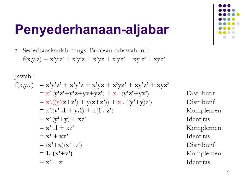 29 Penyederhanaan-aljabar 2. Sederhanakanlah fungsi Boolean dibawah ini : f(x,y,z) = x'y'z' + x'y'z + x'yz + x'yz' + xy'z' + xyz' Jawab : f(x,y,z) = x
