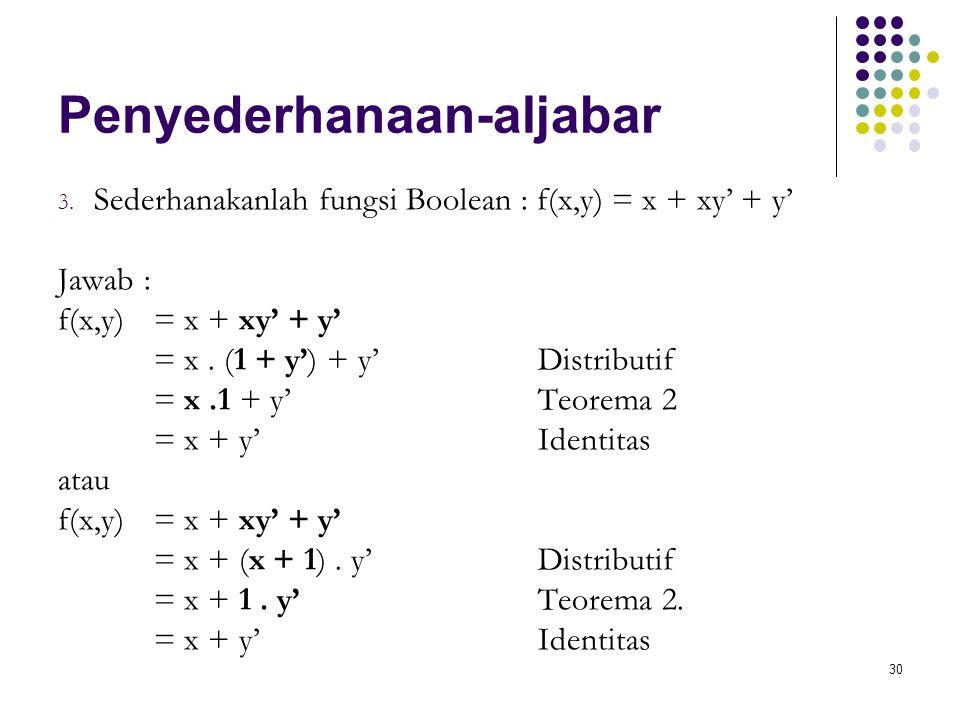30 Penyederhanaan-aljabar 3. Sederhanakanlah fungsi Boolean : f(x,y) = x + xy' + y' Jawab : f(x,y) = x + xy' + y' = x. (1 + y') + y'Distributif = x.1