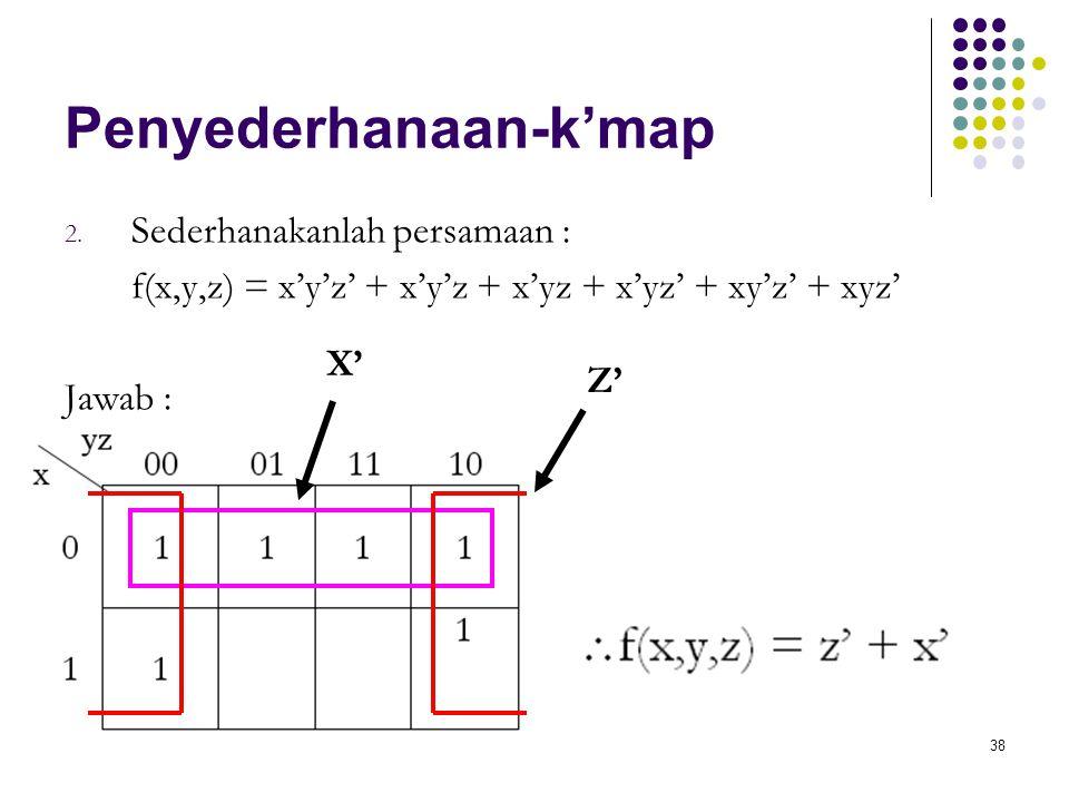 38 Penyederhanaan-k'map 2. Sederhanakanlah persamaan : f(x,y,z) = x'y'z' + x'y'z + x'yz + x'yz' + xy'z' + xyz' Jawab : Z' X'