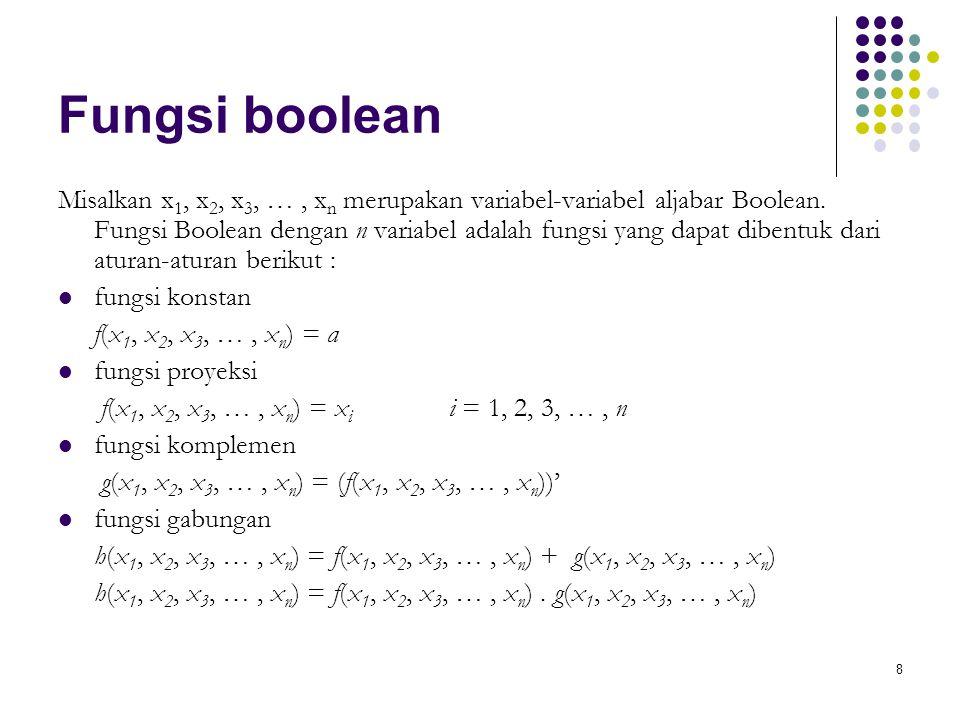 8 Fungsi boolean Misalkan x 1, x 2, x 3, …, x n merupakan variabel-variabel aljabar Boolean. Fungsi Boolean dengan n variabel adalah fungsi yang dapat
