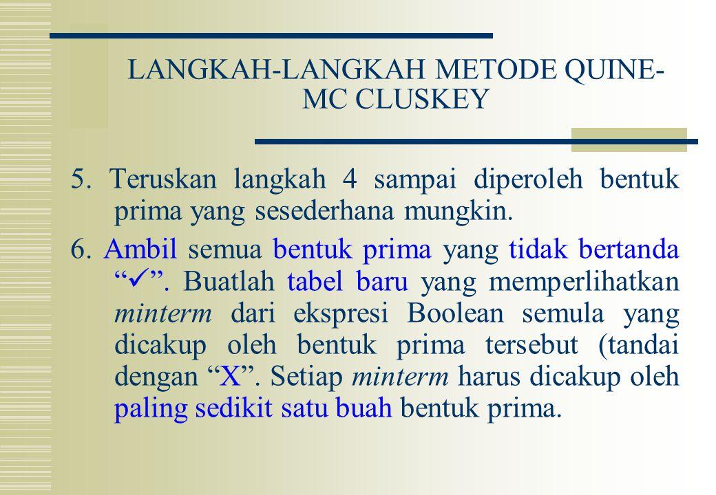 LANGKAH-LANGKAH METODE QUINE- MC CLUSKEY 5. Teruskan langkah 4 sampai diperoleh bentuk prima yang sesederhana mungkin. 6. Ambil semua bentuk prima yan