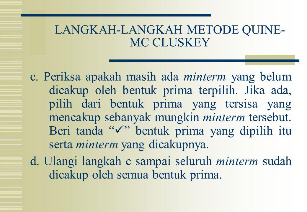 LANGKAH-LANGKAH METODE QUINE- MC CLUSKEY c. Periksa apakah masih ada minterm yang belum dicakup oleh bentuk prima terpilih. Jika ada, pilih dari bentu