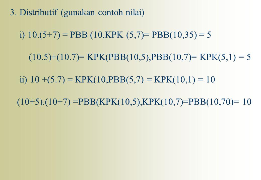 3. Distributif (gunakan contoh nilai) i) 10.(5+7) = PBB (10,KPK (5,7)= PBB(10,35) = 5 (10.5)+(10.7)= KPK(PBB(10,5),PBB(10,7)= KPK(5,1) = 5 ii) 10 +(5.