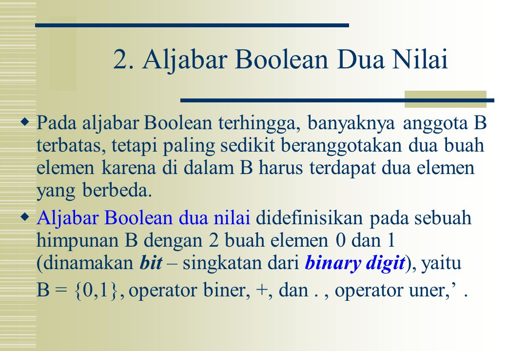2. Aljabar Boolean Dua Nilai  Pada aljabar Boolean terhingga, banyaknya anggota B terbatas, tetapi paling sedikit beranggotakan dua buah elemen karen
