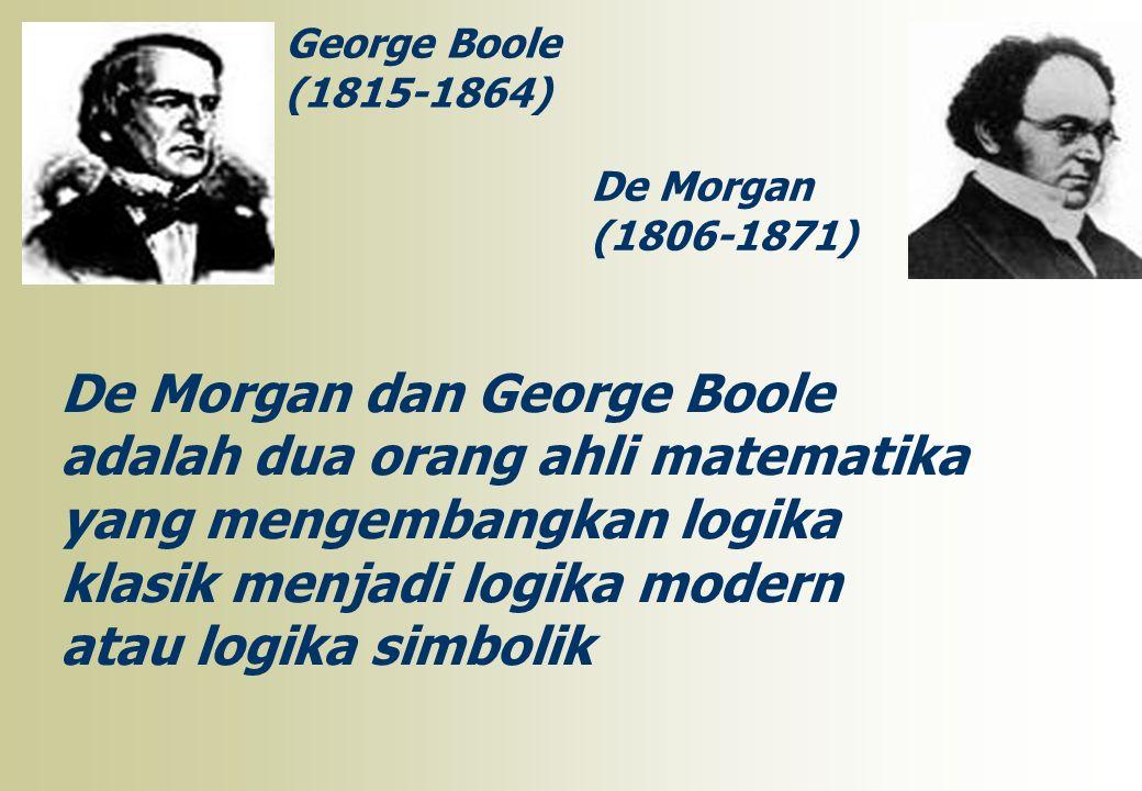 George Boole (1815-1864) De Morgan (1806-1871) De Morgan dan George Boole adalah dua orang ahli matematika yang mengembangkan logika klasik menjadi lo