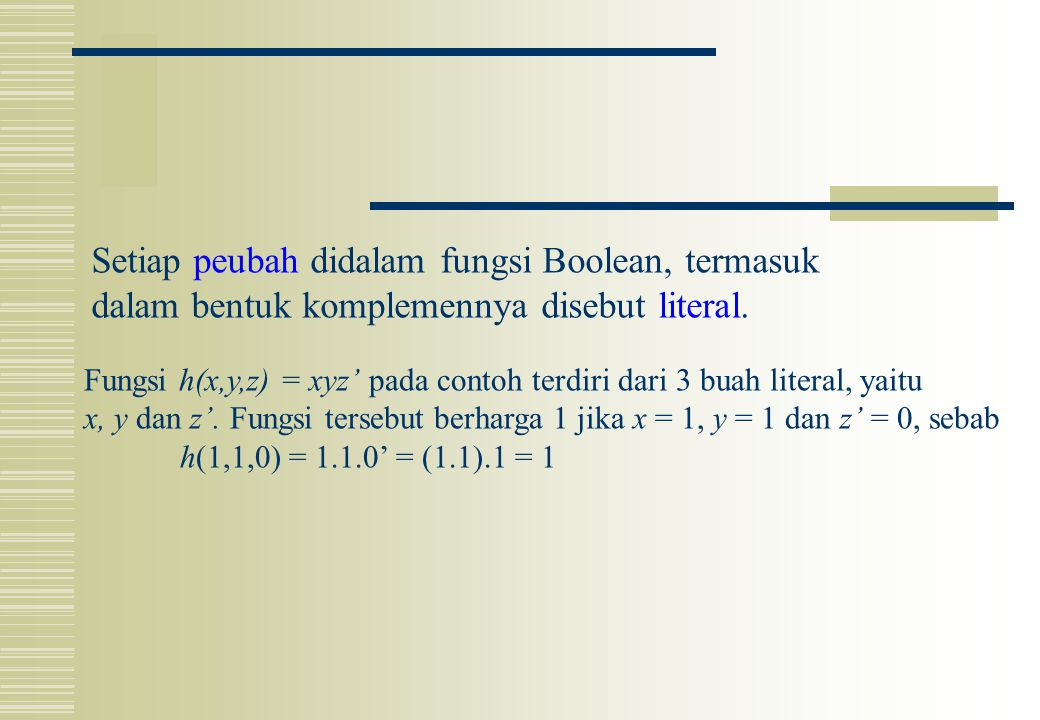 Setiap peubah didalam fungsi Boolean, termasuk dalam bentuk komplemennya disebut literal. Fungsi h(x,y,z) = xyz' pada contoh terdiri dari 3 buah liter