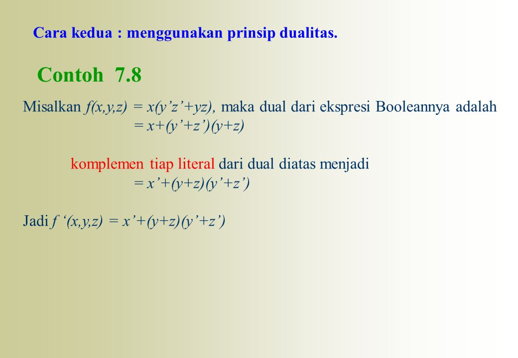 Cara kedua : menggunakan prinsip dualitas. Contoh 7.8 Misalkan f(x,y,z) = x(y'z'+yz), maka dual dari ekspresi Booleannya adalah = x+(y'+z')(y+z) kompl