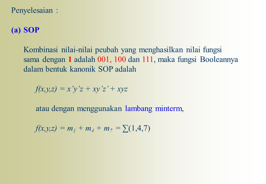 Penyelesaian : (a)SOP Kombinasi nilai-nilai peubah yang menghasilkan nilai fungsi sama dengan 1 adalah 001, 100 dan 111, maka fungsi Booleannya dalam