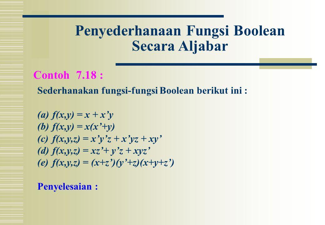Penyederhanaan Fungsi Boolean Secara Aljabar Contoh 7.18 : Sederhanakan fungsi-fungsi Boolean berikut ini : (a)f(x,y) = x + x'y (b)f(x,y) = x(x'+y) (c