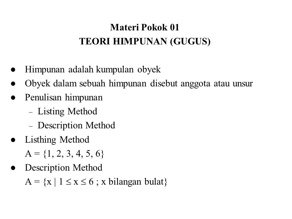 Materi Pokok 01 TEORI HIMPUNAN (GUGUS) Himpunan adalah kumpulan obyek Obyek dalam sebuah himpunan disebut anggota atau unsur Penulisan himpunan  List