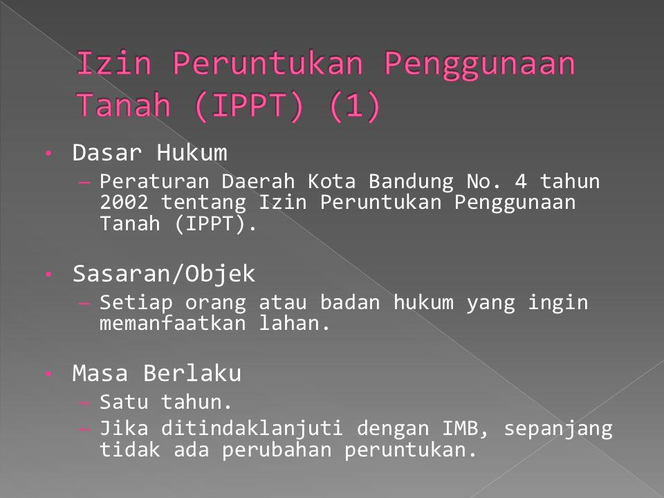 Dasar Hukum – Peraturan Daerah Kota Bandung No. 4 tahun 2002 tentang Izin Peruntukan Penggunaan Tanah (IPPT). Sasaran/Objek – Setiap orang atau badan