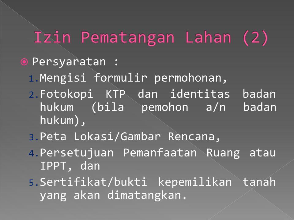  Persyaratan : 1. Mengisi formulir permohonan, 2. Fotokopi KTP dan identitas badan hukum (bila pemohon a/n badan hukum), 3. Peta Lokasi/Gambar Rencan