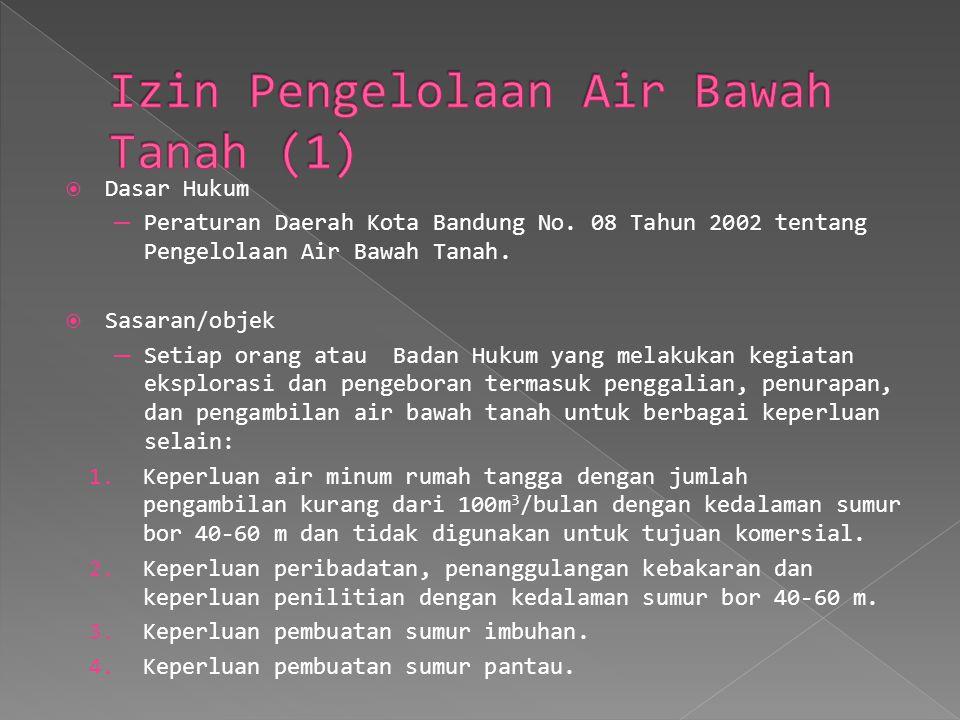 Dasar Hukum ─ Peraturan Daerah Kota Bandung No. 08 Tahun 2002 tentang Pengelolaan Air Bawah Tanah.  Sasaran/objek ─ Setiap orang atau Badan Hukum y