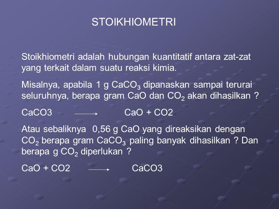 STOIKHIOMETRI Stoikhiometri adalah hubungan kuantitatif antara zat-zat yang terkait dalam suatu reaksi kimia. Misalnya, apabila 1 g CaCO 3 dipanaskan