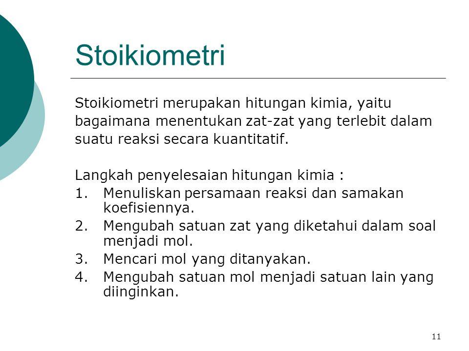 11 Stoikiometri Stoikiometri merupakan hitungan kimia, yaitu bagaimana menentukan zat-zat yang terlebit dalam suatu reaksi secara kuantitatif.