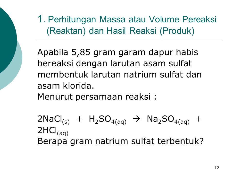 12 1. Perhitungan Massa atau Volume Pereaksi (Reaktan) dan Hasil Reaksi (Produk) Apabila 5,85 gram garam dapur habis bereaksi dengan larutan asam sulf