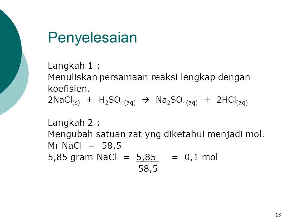 13 Penyelesaian Langkah 1 : Menuliskan persamaan reaksi lengkap dengan koefisien. 2NaCl (s) + H 2 SO 4(aq)  Na 2 SO 4(aq) + 2HCl (aq) Langkah 2 : Men