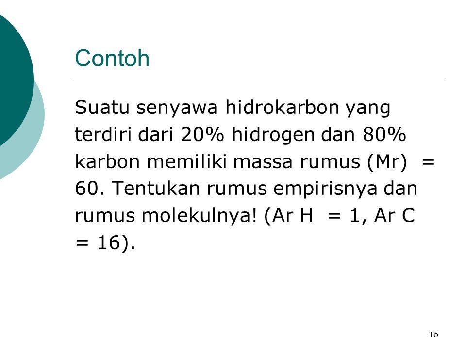 16 Contoh Suatu senyawa hidrokarbon yang terdiri dari 20% hidrogen dan 80% karbon memiliki massa rumus (Mr) = 60. Tentukan rumus empirisnya dan rumus
