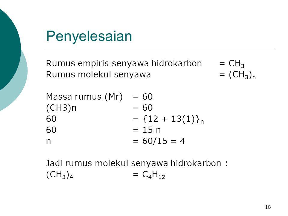 18 Penyelesaian Rumus empiris senyawa hidrokarbon = CH 3 Rumus molekul senyawa = (CH 3 ) n Massa rumus (Mr) = 60 (CH3)n= 60 60= {12 + 13(1)} n 60= 15