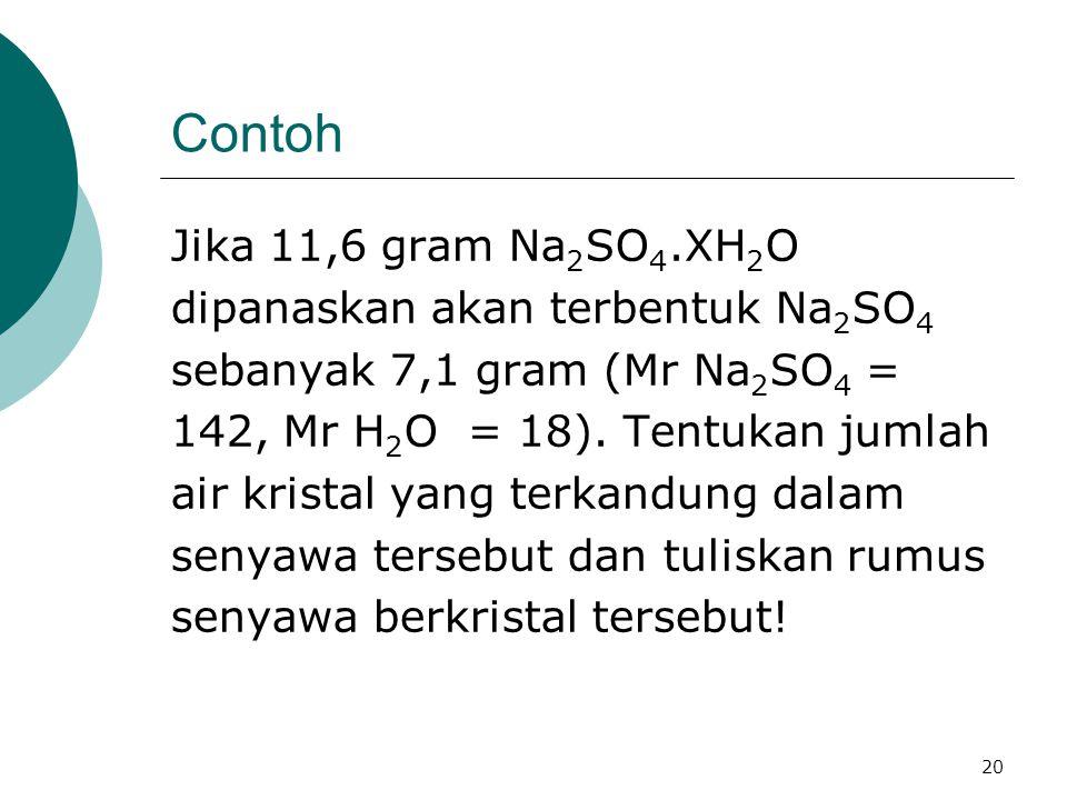 20 Contoh Jika 11,6 gram Na 2 SO 4.XH 2 O dipanaskan akan terbentuk Na 2 SO 4 sebanyak 7,1 gram (Mr Na 2 SO 4 = 142, Mr H 2 O = 18). Tentukan jumlah a