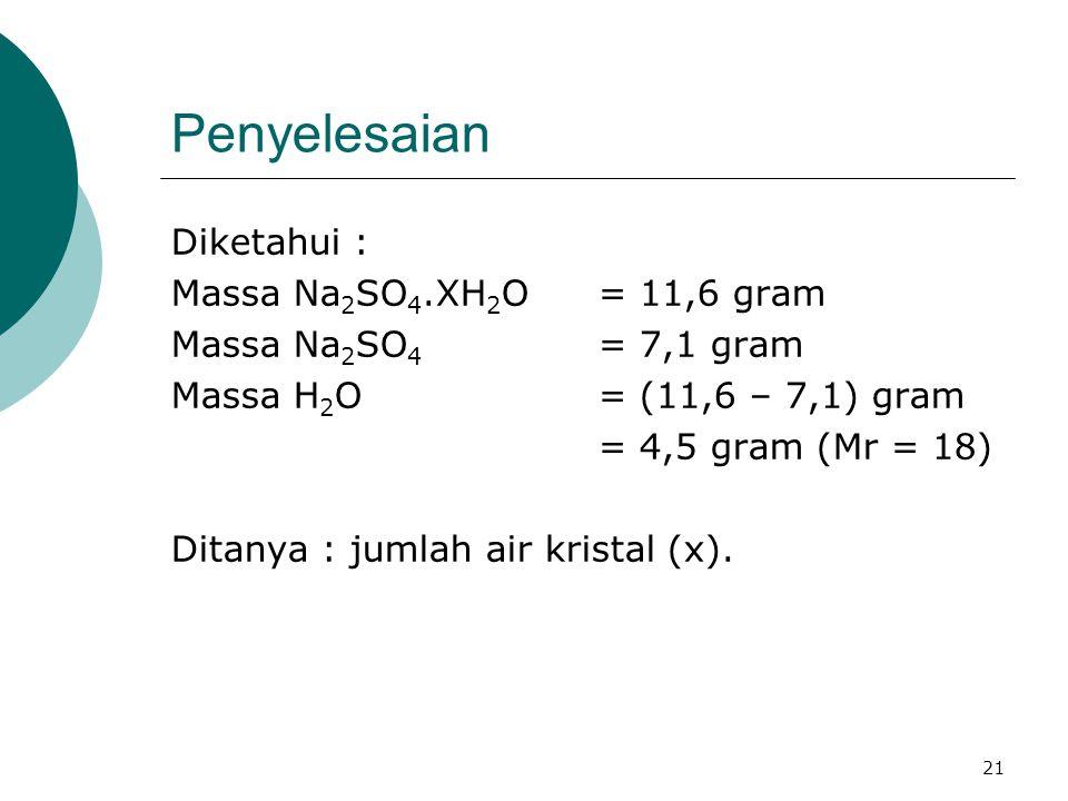 21 Penyelesaian Diketahui : Massa Na 2 SO 4.XH 2 O = 11,6 gram Massa Na 2 SO 4 = 7,1 gram Massa H 2 O= (11,6 – 7,1) gram = 4,5 gram (Mr = 18) Ditanya : jumlah air kristal (x).