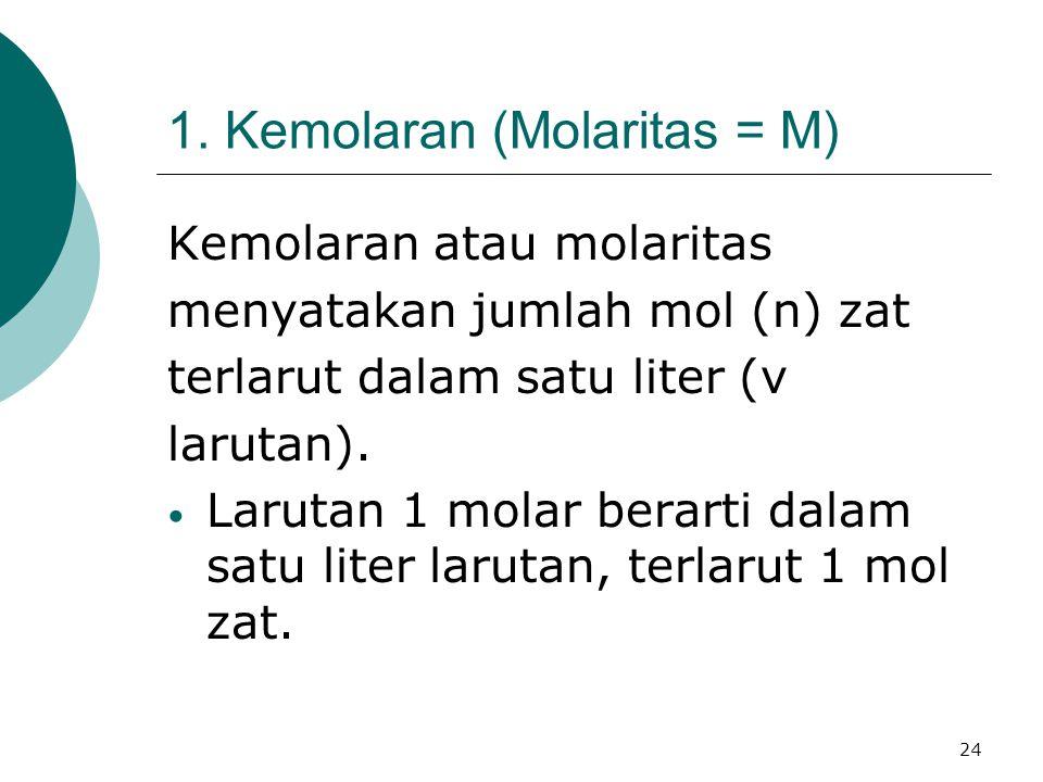 24 1. Kemolaran (Molaritas = M) Kemolaran atau molaritas menyatakan jumlah mol (n) zat terlarut dalam satu liter (v larutan). Larutan 1 molar berarti