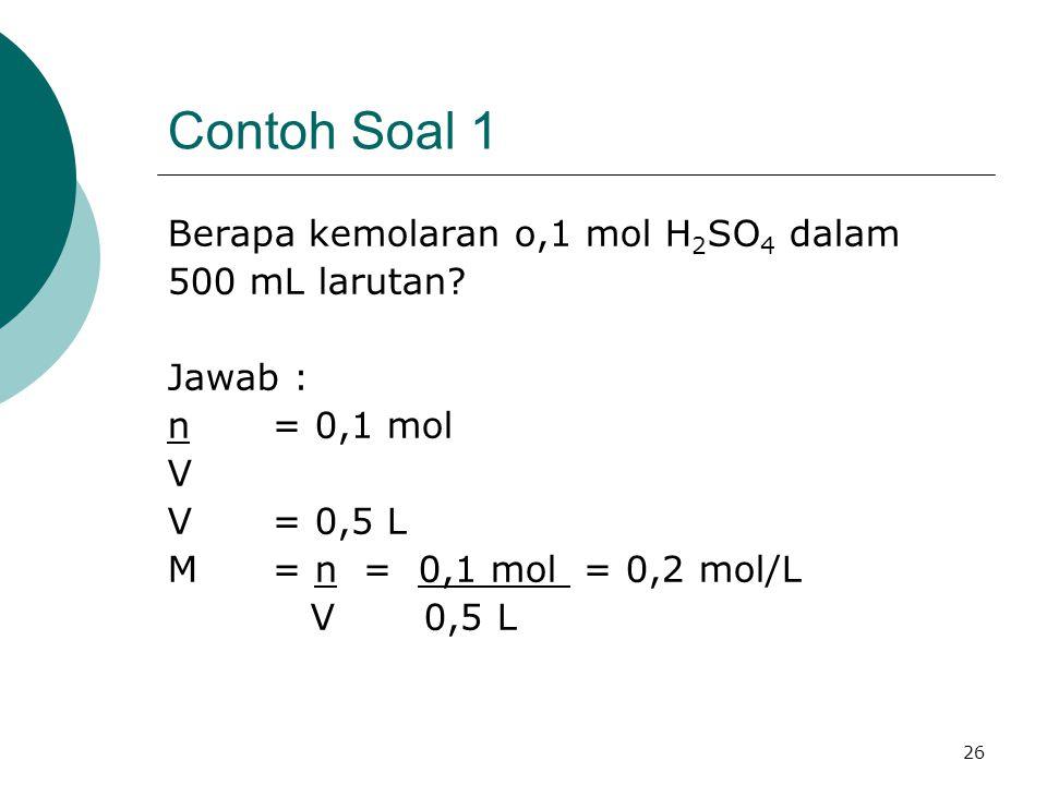 26 Contoh Soal 1 Berapa kemolaran o,1 mol H 2 SO 4 dalam 500 mL larutan? Jawab : n = 0,1 mol V V= 0,5 L M= n = 0,1 mol = 0,2 mol/L V 0,5 L