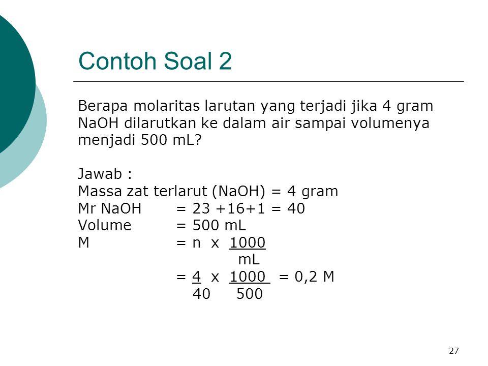 27 Contoh Soal 2 Berapa molaritas larutan yang terjadi jika 4 gram NaOH dilarutkan ke dalam air sampai volumenya menjadi 500 mL? Jawab : Massa zat ter