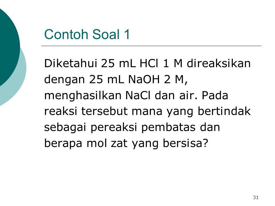 31 Contoh Soal 1 Diketahui 25 mL HCl 1 M direaksikan dengan 25 mL NaOH 2 M, menghasilkan NaCl dan air. Pada reaksi tersebut mana yang bertindak sebaga