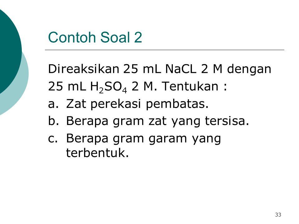 33 Contoh Soal 2 Direaksikan 25 mL NaCL 2 M dengan 25 mL H 2 SO 4 2 M. Tentukan : a.Zat perekasi pembatas. b.Berapa gram zat yang tersisa. c.Berapa gr
