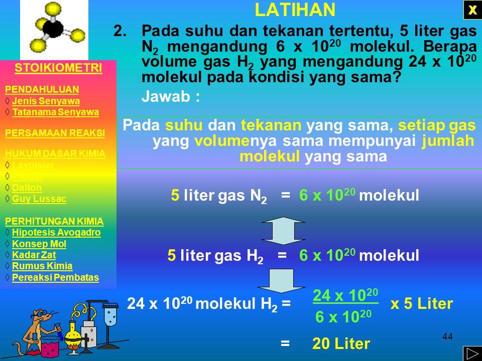 43 LATIHAN 1.Pada suhu dan tekanan tertentu, 2 liter gas nitrogen mengandung 8 x 10 22 molekul. Berapa molekul yang ada pada 10 liter gas amonia jika