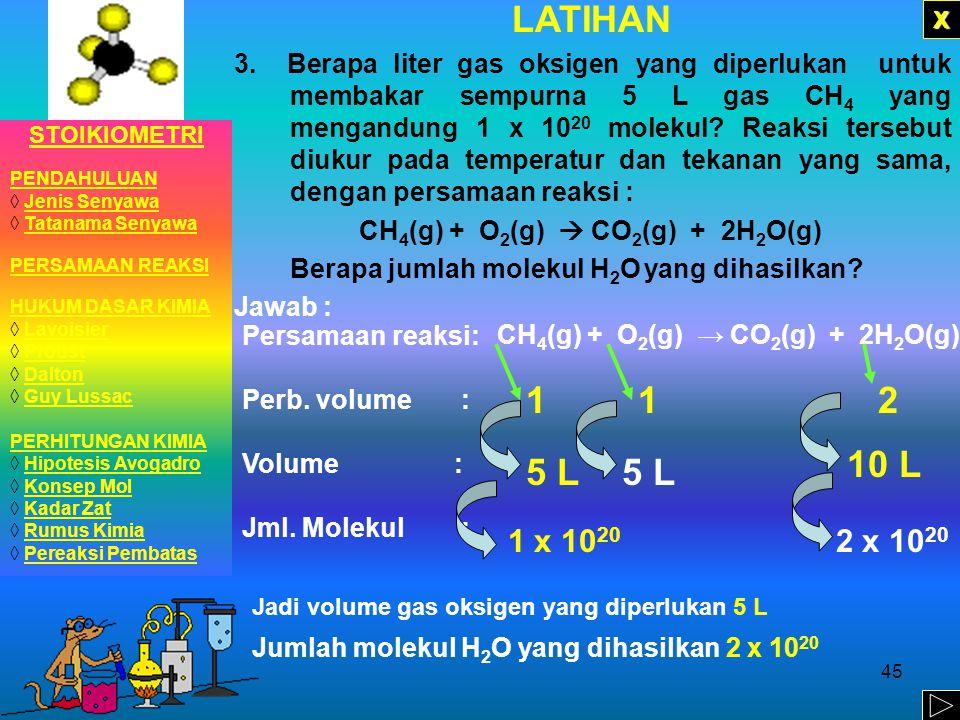 44 LATIHAN 2.Pada suhu dan tekanan tertentu, 5 liter gas N 2 mengandung 6 x 10 20 molekul. Berapa volume gas H 2 yang mengandung 24 x 10 20 molekul pa
