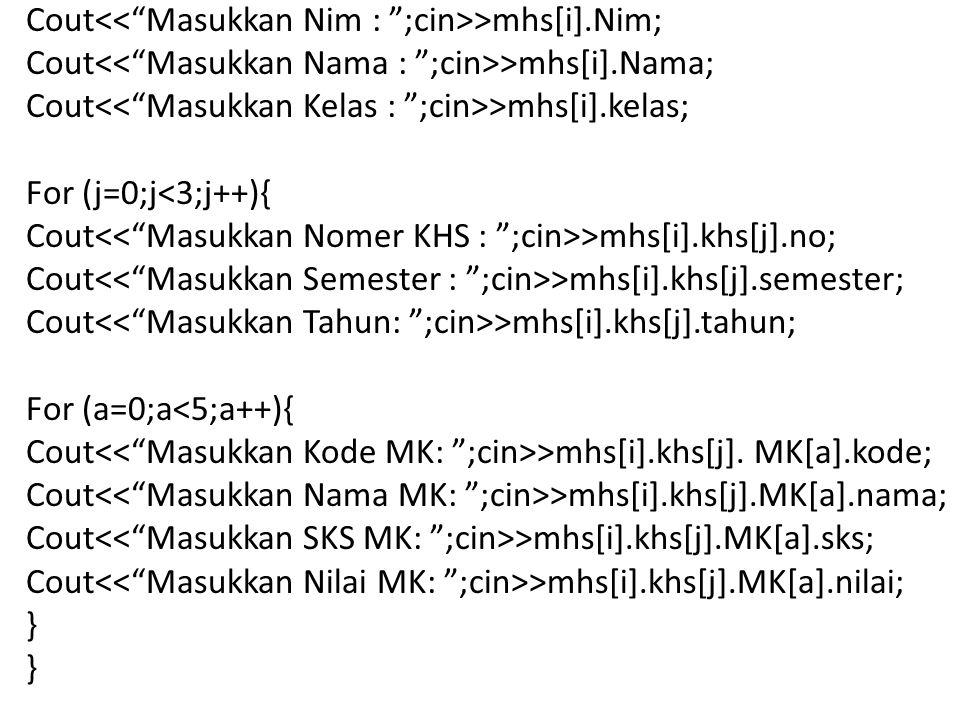 Cout >mhs[i].Nim; Cout >mhs[i].Nama; Cout >mhs[i].kelas; For (j=0;j<3;j++){ Cout >mhs[i].khs[j].no; Cout >mhs[i].khs[j].semester; Cout >mhs[i].khs[j].