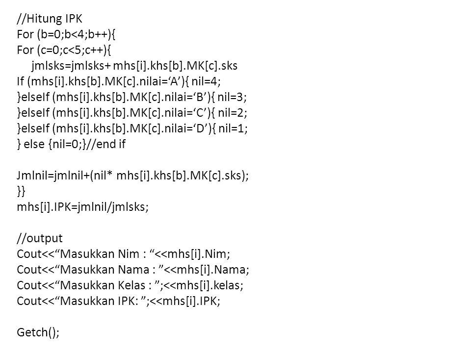 //Hitung IPK For (b=0;b<4;b++){ For (c=0;c<5;c++){ jmlsks=jmlsks+ mhs[i].khs[b].MK[c].sks If (mhs[i].khs[b].MK[c].nilai='A'){ nil=4; }elseIf (mhs[i].khs[b].MK[c].nilai='B'){ nil=3; }elseIf (mhs[i].khs[b].MK[c].nilai='C'){ nil=2; }elseIf (mhs[i].khs[b].MK[c].nilai='D'){ nil=1; } else {nil=0;}//end if Jmlnil=jmlnil+(nil* mhs[i].khs[b].MK[c].sks); }} mhs[i].IPK=jmlnil/jmlsks; //output Cout<< Masukkan Nim : <<mhs[i].Nim; Cout<< Masukkan Nama : <<mhs[i].Nama; Cout<< Masukkan Kelas : ;<<mhs[i].kelas; Cout<< Masukkan IPK: ;<<mhs[i].IPK; Getch();
