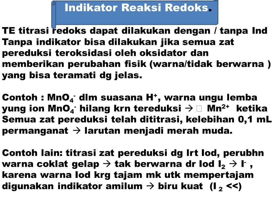 Indikator Reaksi Redoks. TE titrasi redoks dapat dilakukan dengan / tanpa Ind Tanpa indikator bisa dilakukan jika semua zat pereduksi teroksidasi oleh