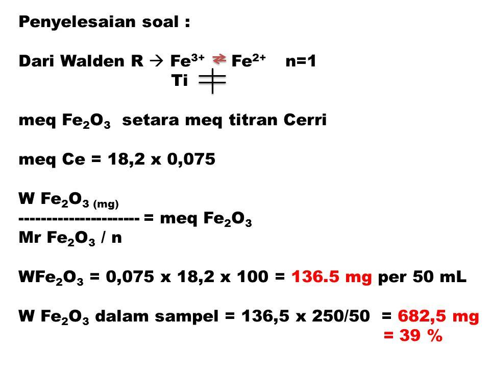 Penyelesaian soal : Dari Walden R  Fe 3+ Fe 2+ n=1 Ti meq Fe 2 O 3 setara meq titran Cerri meq Ce = 18,2 x 0,075 W Fe 2 O 3 (mg) --------------------