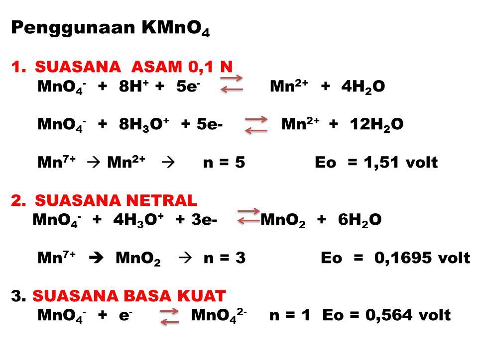 Penggunaan KMnO 4 1.SUASANA ASAM 0,1 N MnO 4 - + 8H + + 5e - Mn 2+ + 4H 2 O MnO 4 - + 8H 3 O + + 5e- Mn 2+ + 12H 2 O Mn 7+  Mn 2+  n = 5 Eo = 1,51 v