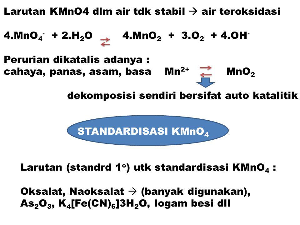 Larutan KMnO4 dlm air tdk stabil  air teroksidasi 4.MnO 4 - + 2.H 2 O 4.MnO 2 + 3.O 2 + 4.OH - Perurian dikatalis adanya : cahaya, panas, asam, basa
