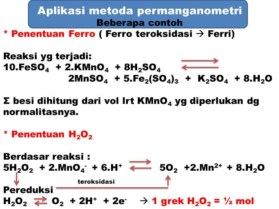 Aplikasi metoda permanganometri Beberapa contoh * Penentuan Ferro ( Ferro teroksidasi  Ferri) Reaksi yg terjadi: 10.FeSO 4 + 2.KMnO 4 + 8H 2 SO 4 2Mn