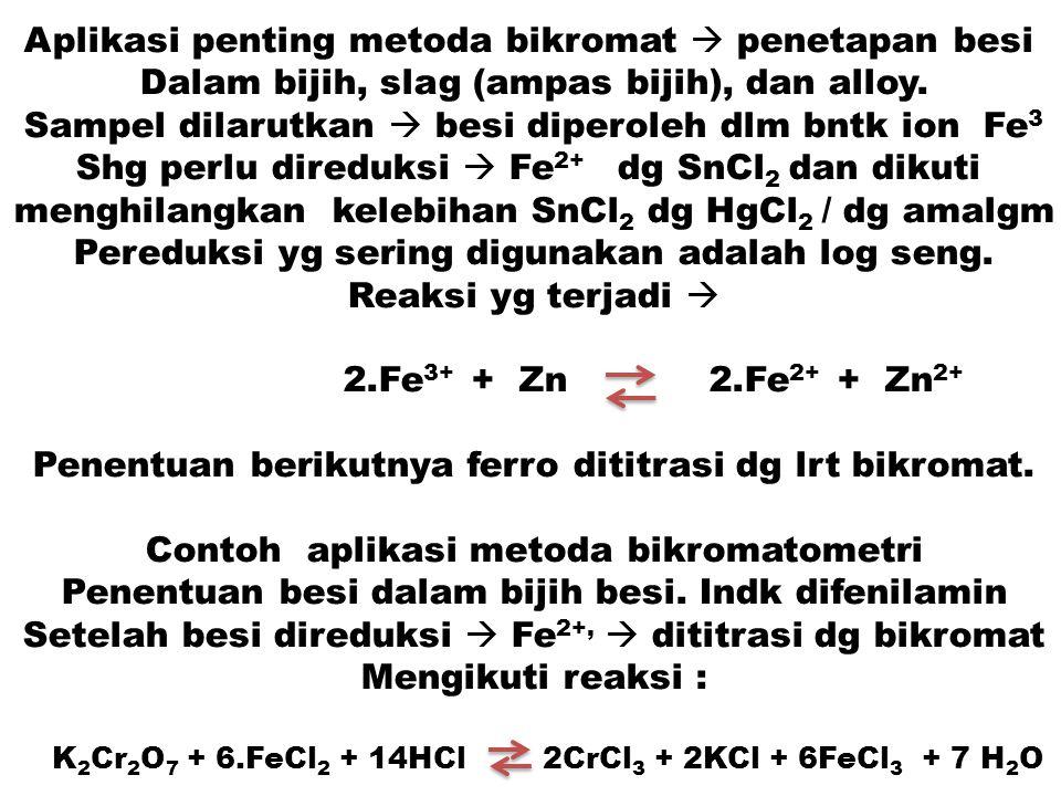 Aplikasi penting metoda bikromat  penetapan besi Dalam bijih, slag (ampas bijih), dan alloy. Sampel dilarutkan  besi diperoleh dlm bntk ion Fe 3 Shg