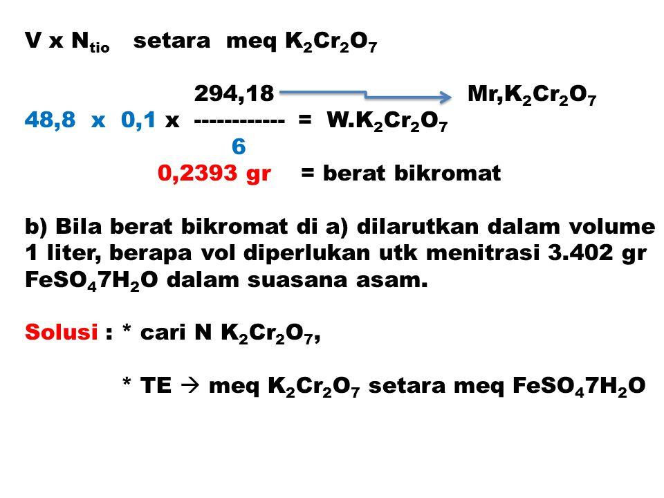 V x N tio setara meq K 2 Cr 2 O 7 294,18 Mr,K 2 Cr 2 O 7 48,8 x 0,1 x ------------ = W.K 2 Cr 2 O 7 6 0,2393 gr = berat bikromat b) Bila berat bikroma