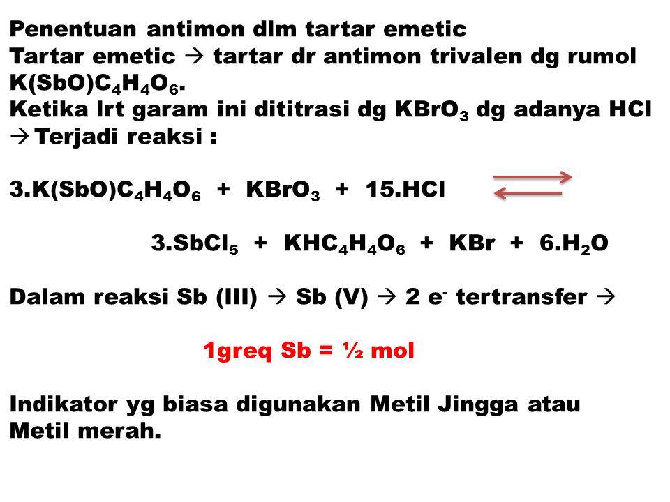 Penentuan antimon dlm tartar emetic Tartar emetic  tartar dr antimon trivalen dg rumol K(SbO)C 4 H 4 O 6. Ketika lrt garam ini dititrasi dg KBrO 3 dg