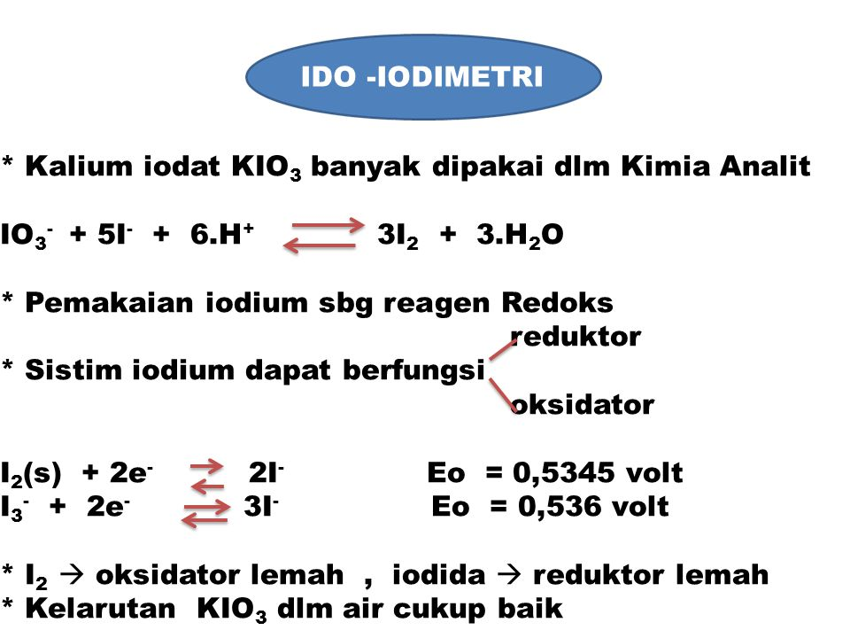 IDO -IODIMETRI * Kalium iodat KIO 3 banyak dipakai dlm Kimia Analit IO 3 - + 5I - + 6.H + 3I 2 + 3.H 2 O * Pemakaian iodium sbg reagen Redoks reduktor