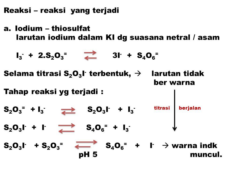 Reaksi – reaksi yang terjadi a.Iodium – thiosulfat larutan iodium dalam KI dg suasana netral / asam I 3 - + 2.S 2 O 3 = 3I - + S 4 O 6 = Selama titras
