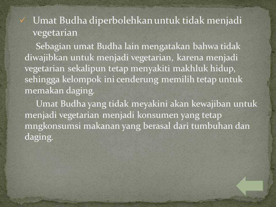 Umat Budha diperbolehkan untuk tidak menjadi vegetarian Sebagian umat Budha lain mengatakan bahwa tidak diwajibkan untuk menjadi vegetarian, karena me
